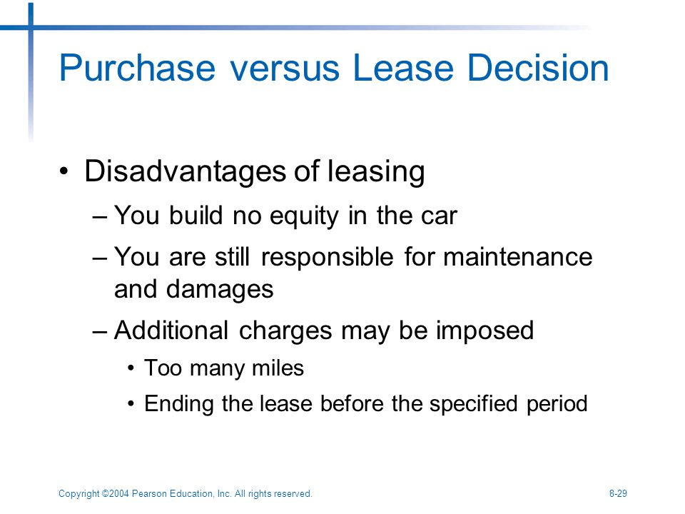 Copyright ©2004 Pearson Education, Inc. All rights reserved.8-29 Purchase versus Lease Decision Disadvantages of leasing –You build no equity in the c