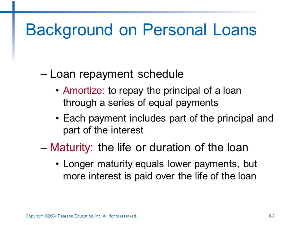 Copyright ©2004 Pearson Education, Inc. All rights reserved.8-6 Background on Personal Loans –Loan repayment schedule Amortize: to repay the principal