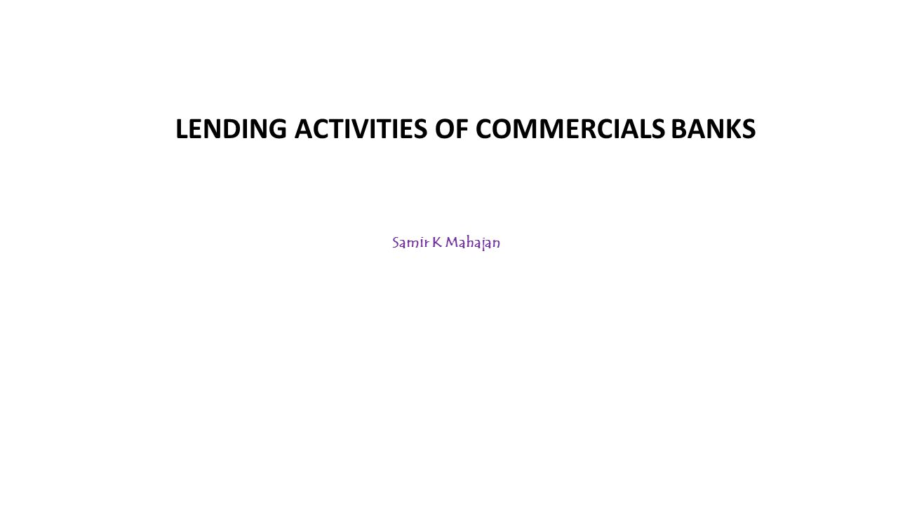 LENDING ACTIVITIES OF COMMERCIALS BANKS Samir K Mahajan