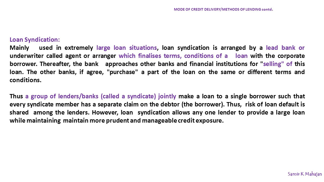 Loan Syndication: Mainly used in extremely large loan situations, loan syndication is arranged by a lead bank or underwriter called agent or arranger which finalises terms, conditions of a loan with the corporate borrower.