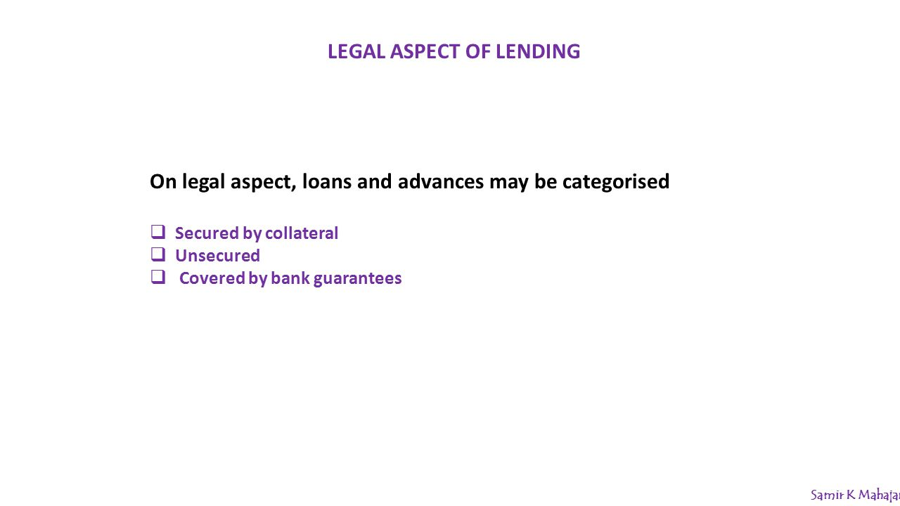 LEGAL ASPECT OF LENDING On legal aspect, loans and advances may be categorised  Secured by collateral  Unsecured  Covered by bank guarantees Samir K Mahajan