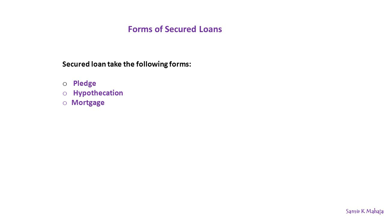 Forms of Secured Loans Secured loan take the following forms: o Pledge o Hypothecation o Mortgage Samir K Mahajan