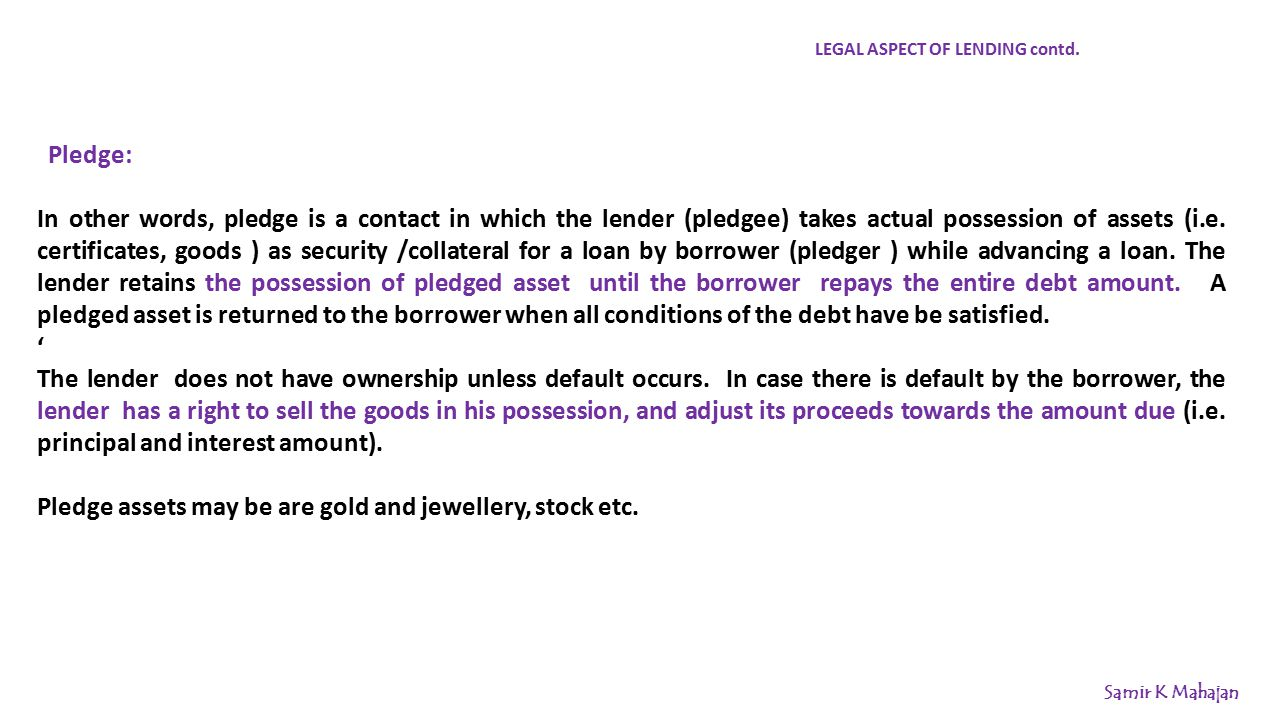 Pledge: In other words, pledge is a contact in which the lender (pledgee) takes actual possession of assets (i.e.