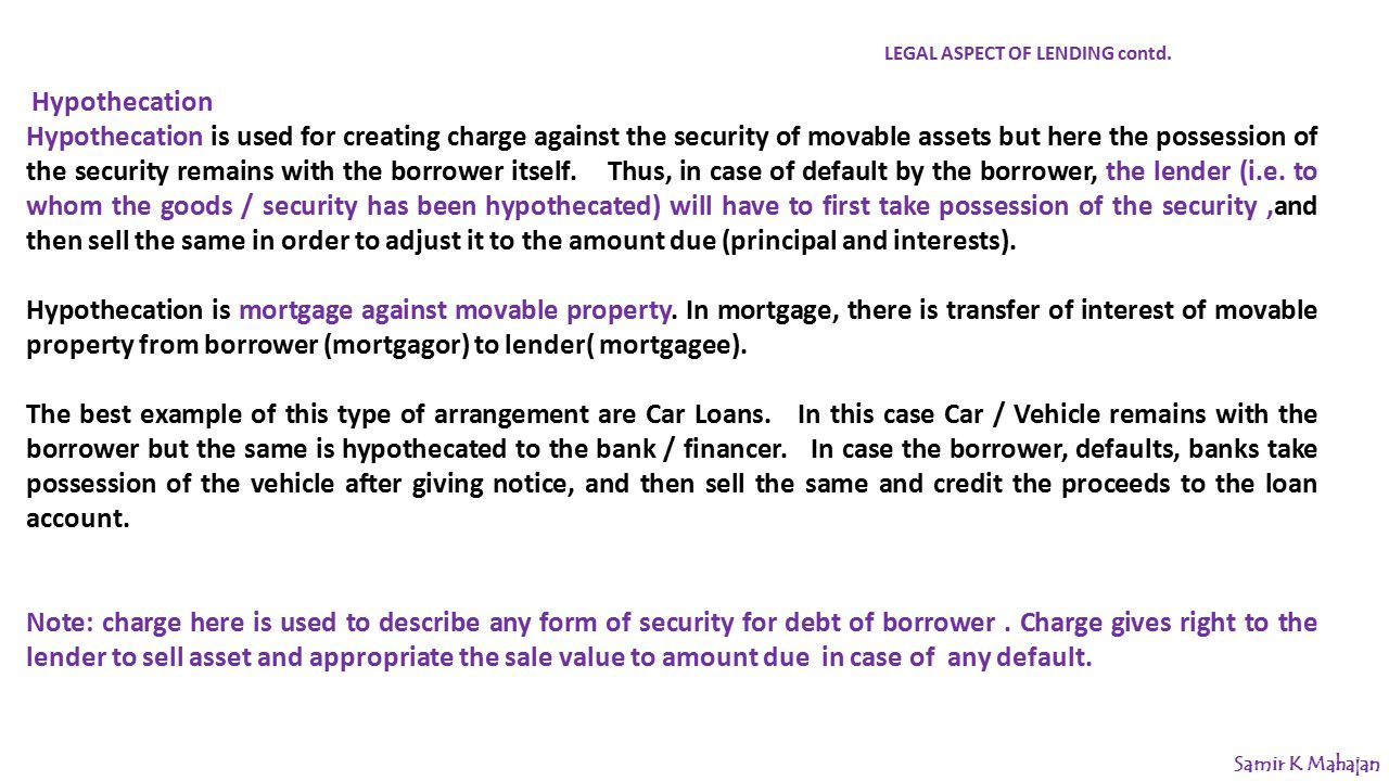 Hypothecation Hypothecation is used for creating charge against the security of movable assets but here the possession of the security remains with the borrower itself.