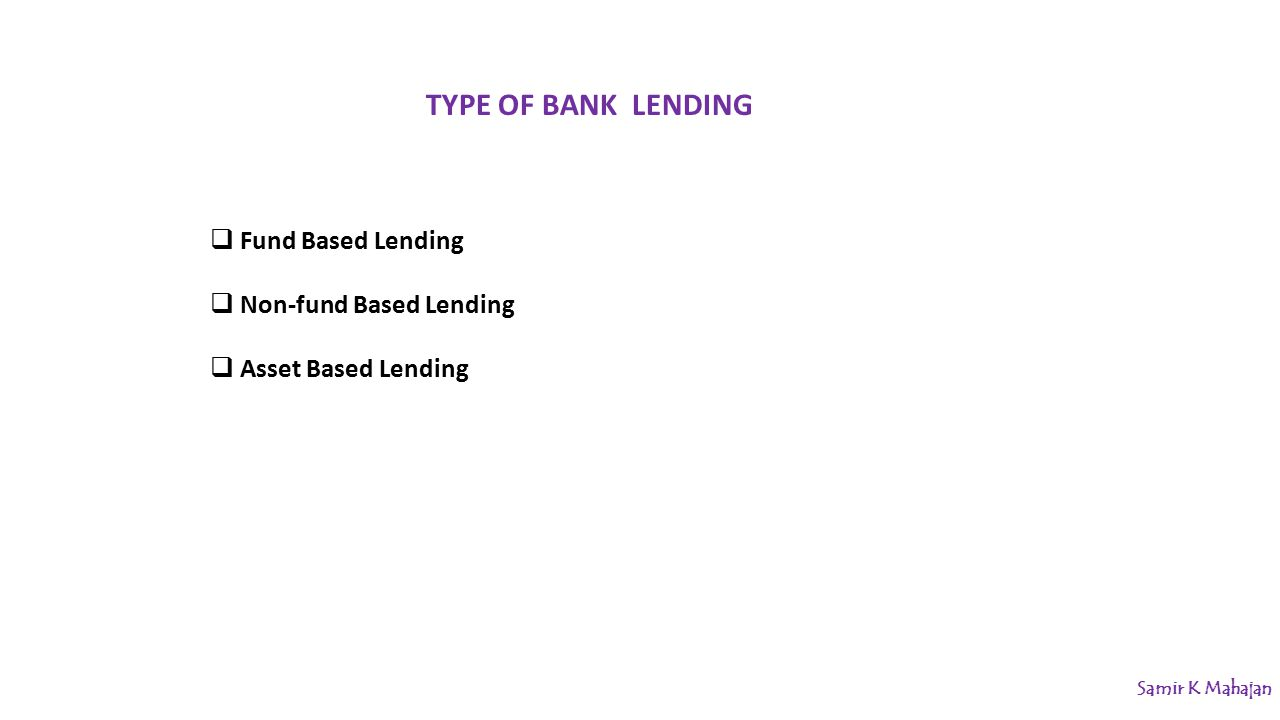  Fund Based Lending  Non-fund Based Lending  Asset Based Lending TYPE OF BANK LENDING Samir K Mahajan