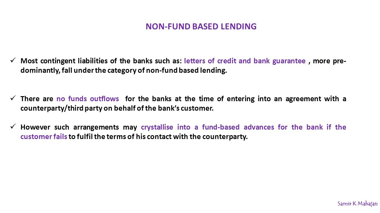Most contingent liabilities of the banks such as: letters of credit and bank guarantee, more pre- dominantly, fall under the category of non-fund based lending.