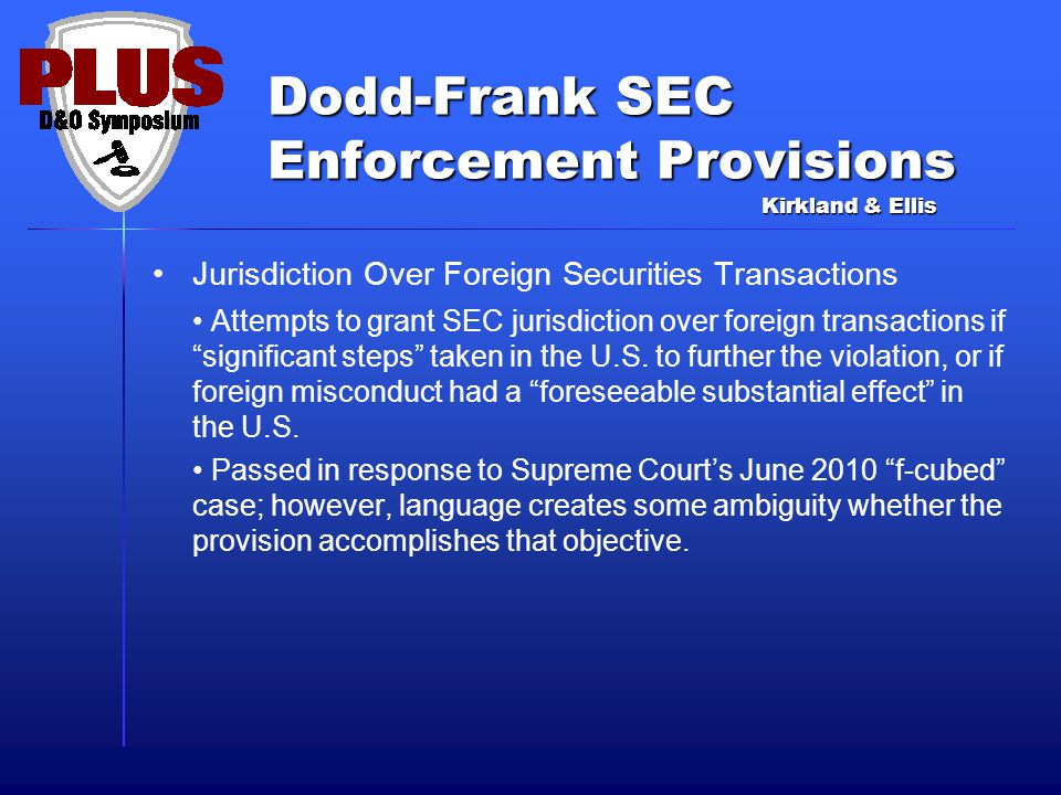 Dodd-Frank SEC Enforcement Provisions Jurisdiction Over Foreign Securities Transactions Attempts to grant SEC jurisdiction over foreign transactions if significant steps taken in the U.S.