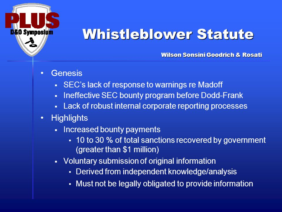 Genesis  SEC's lack of response to warnings re Madoff  Ineffective SEC bounty program before Dodd-Frank  Lack of robust internal corporate reporting processes Highlights  Increased bounty payments 10 to 30 % of total sanctions recovered by government (greater than $1 million)  Voluntary submission of original information Derived from independent knowledge/analysis Must not be legally obligated to provide information Wilson Sonsini Goodrich & Rosati