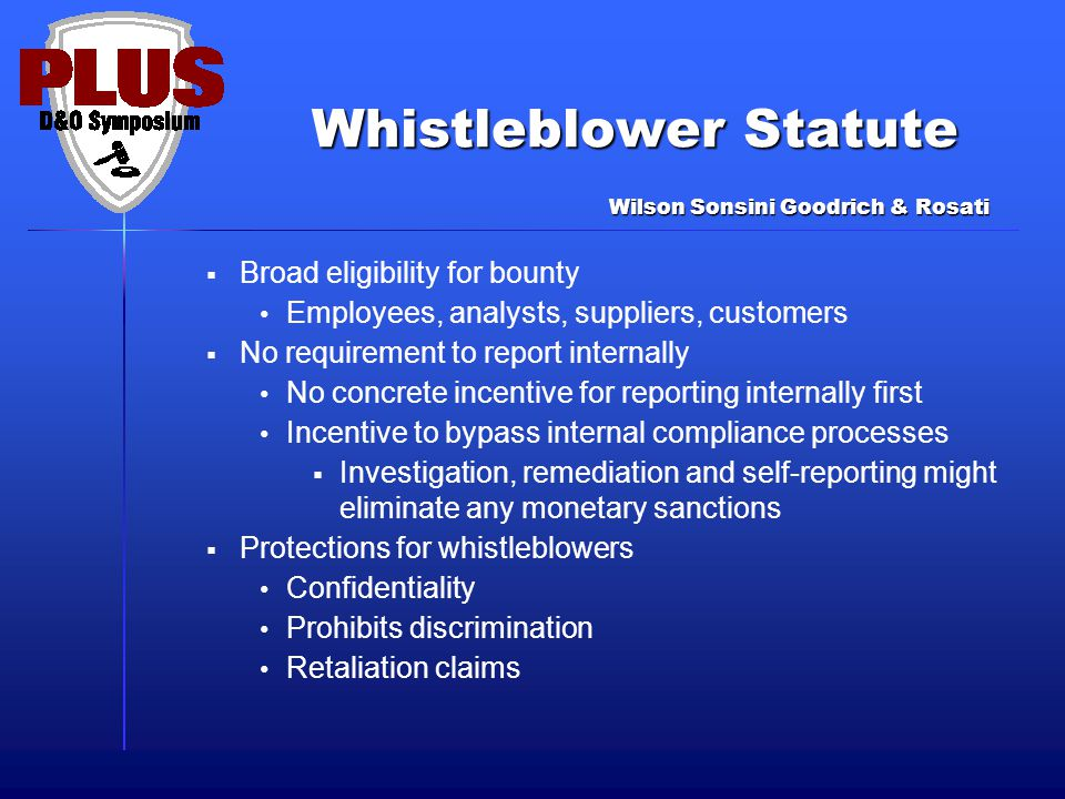 Whistleblower Statute  Broad eligibility for bounty Employees, analysts, suppliers, customers  No requirement to report internally No concrete incentive for reporting internally first Incentive to bypass internal compliance processes  Investigation, remediation and self-reporting might eliminate any monetary sanctions  Protections for whistleblowers Confidentiality Prohibits discrimination Retaliation claims Wilson Sonsini Goodrich & Rosati