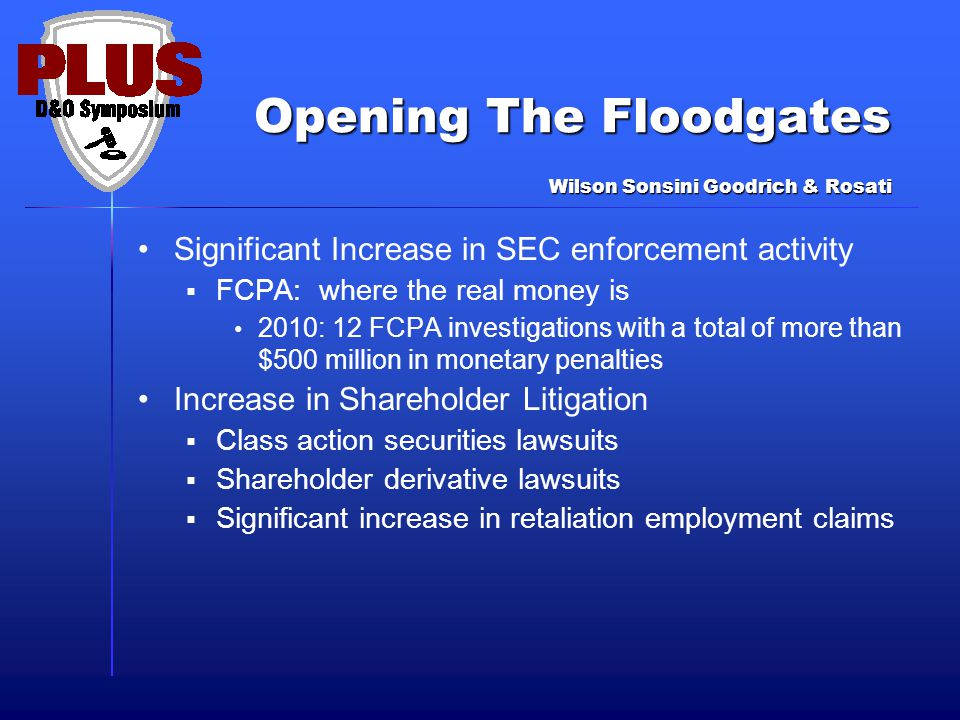 Opening The Floodgates Significant Increase in SEC enforcement activity  FCPA: where the real money is 2010: 12 FCPA investigations with a total of more than $500 million in monetary penalties Increase in Shareholder Litigation  Class action securities lawsuits  Shareholder derivative lawsuits  Significant increase in retaliation employment claims Wilson Sonsini Goodrich & Rosati
