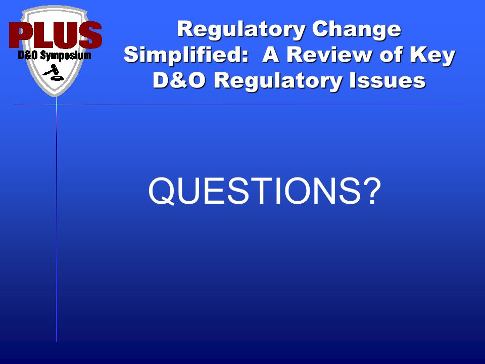 Regulatory Change Simplified: A Review of Key D&O Regulatory Issues QUESTIONS