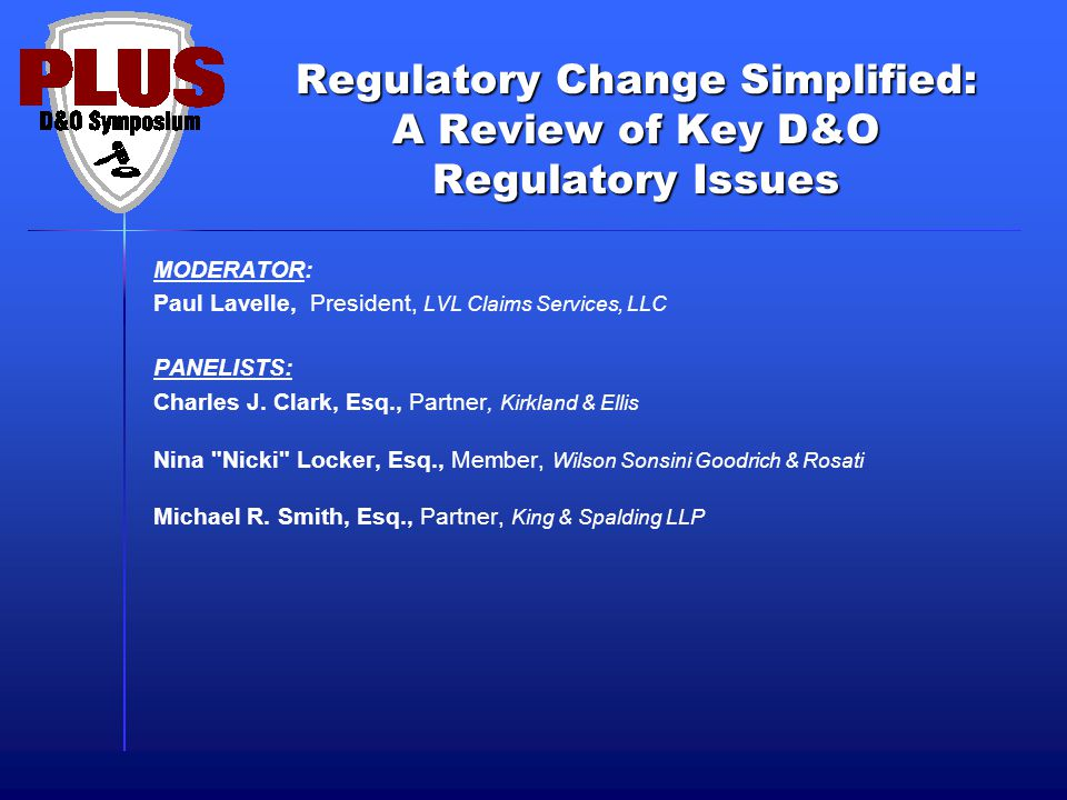 Regulatory Change Simplified: A Review of Key D&O Regulatory Issues MODERATOR: Paul Lavelle, President, LVL Claims Services, LLC PANELISTS: Charles J.