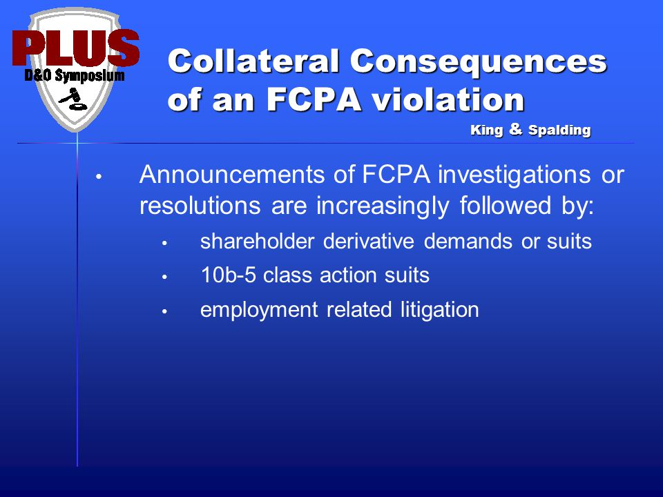 Collateral Consequences of an FCPA violation Announcements of FCPA investigations or resolutions are increasingly followed by: shareholder derivative demands or suits 10b-5 class action suits employment related litigation King & Spalding