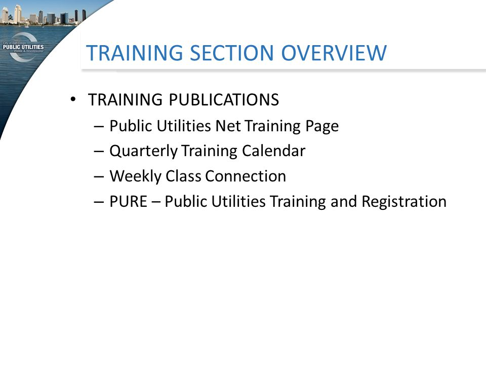 TRAINING SECTION OVERVIEW TRAINING PUBLICATIONS – Public Utilities Net Training Page – Quarterly Training Calendar – Weekly Class Connection – PURE – Public Utilities Training and Registration