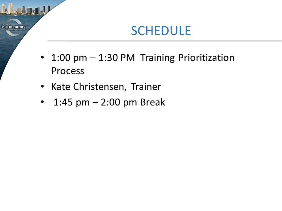 SCHEDULE 1:00 pm – 1:30 PM Training Prioritization Process Kate Christensen, Trainer 1:45 pm – 2:00 pm Break