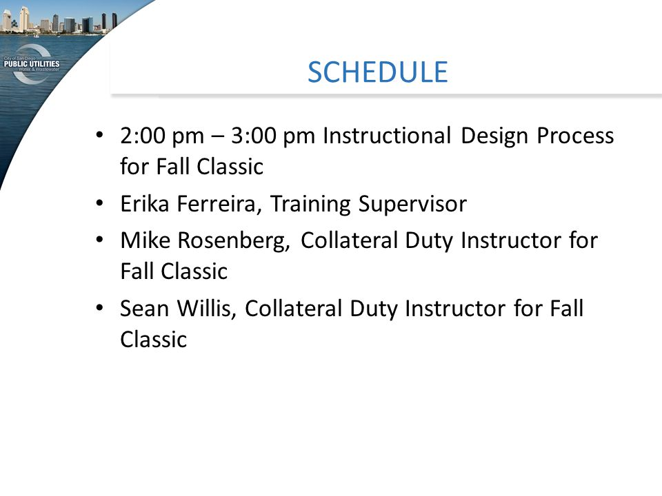 SCHEDULE 2:00 pm – 3:00 pm Instructional Design Process for Fall Classic Erika Ferreira, Training Supervisor Mike Rosenberg, Collateral Duty Instructor for Fall Classic Sean Willis, Collateral Duty Instructor for Fall Classic
