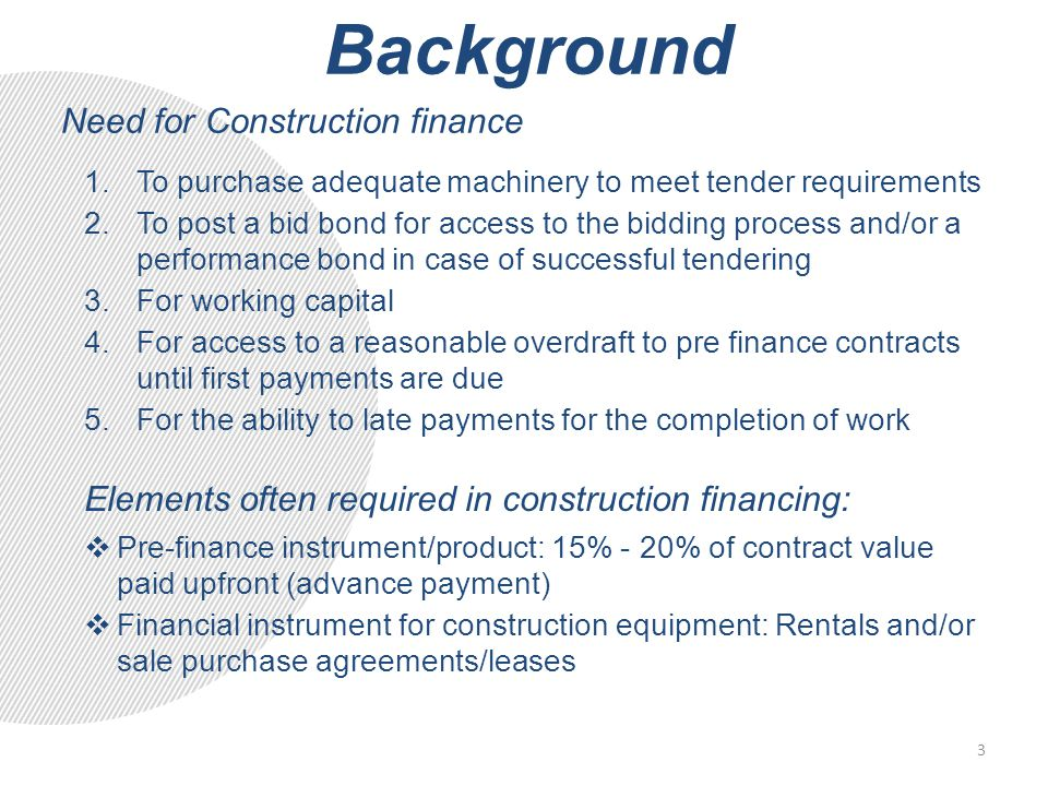 Background Need for Construction finance 1.To purchase adequate machinery to meet tender requirements 2.To post a bid bond for access to the bidding process and/or a performance bond in case of successful tendering 3.For working capital 4.For access to a reasonable overdraft to pre finance contracts until first payments are due 5.For the ability to late payments for the completion of work Elements often required in construction financing:  Pre-finance instrument/product: 15% - 20% of contract value paid upfront (advance payment)  Financial instrument for construction equipment: Rentals and/or sale purchase agreements/leases 3