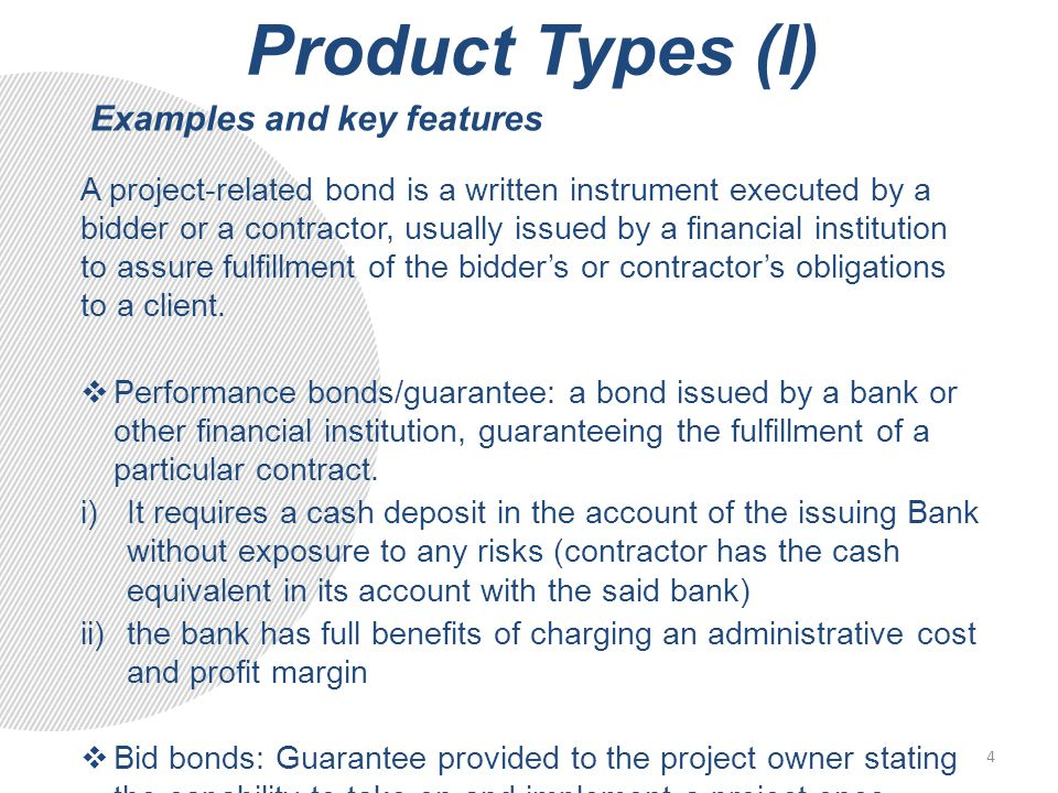 Product Types (I) A project-related bond is a written instrument executed by a bidder or a contractor, usually issued by a financial institution to assure fulfillment of the bidder's or contractor's obligations to a client.