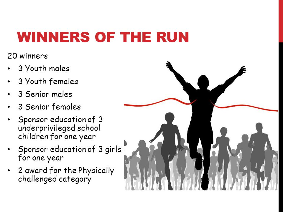 WINNERS OF THE RUN 20 winners 3 Youth males 3 Youth females 3 Senior males 3 Senior females Sponsor education of 3 underprivileged school children for one year Sponsor education of 3 girls for one year 2 award for the Physically challenged category