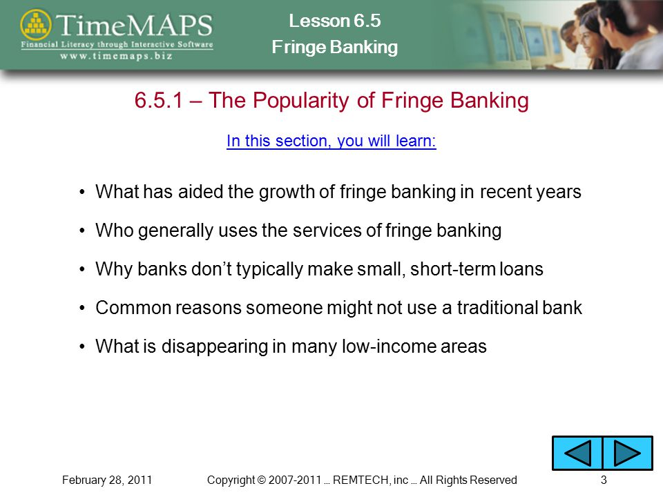 Lesson 6.5 Fringe Banking February 28, 2011Copyright © 2007-2011 … REMTECH, inc … All Rights Reserved3 6.5.1 – The Popularity of Fringe Banking What has aided the growth of fringe banking in recent years Why banks don't typically make small, short-term loans Common reasons someone might not use a traditional bank In this section, you will learn: Who generally uses the services of fringe banking What is disappearing in many low-income areas