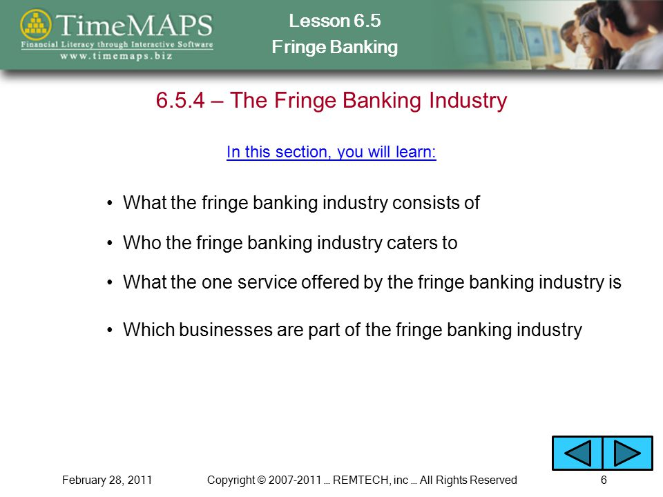 Lesson 6.5 Fringe Banking February 28, 2011Copyright © 2007-2011 … REMTECH, inc … All Rights Reserved6 6.5.4 – The Fringe Banking Industry What the fringe banking industry consists of What the one service offered by the fringe banking industry is Which businesses are part of the fringe banking industry In this section, you will learn: Who the fringe banking industry caters to