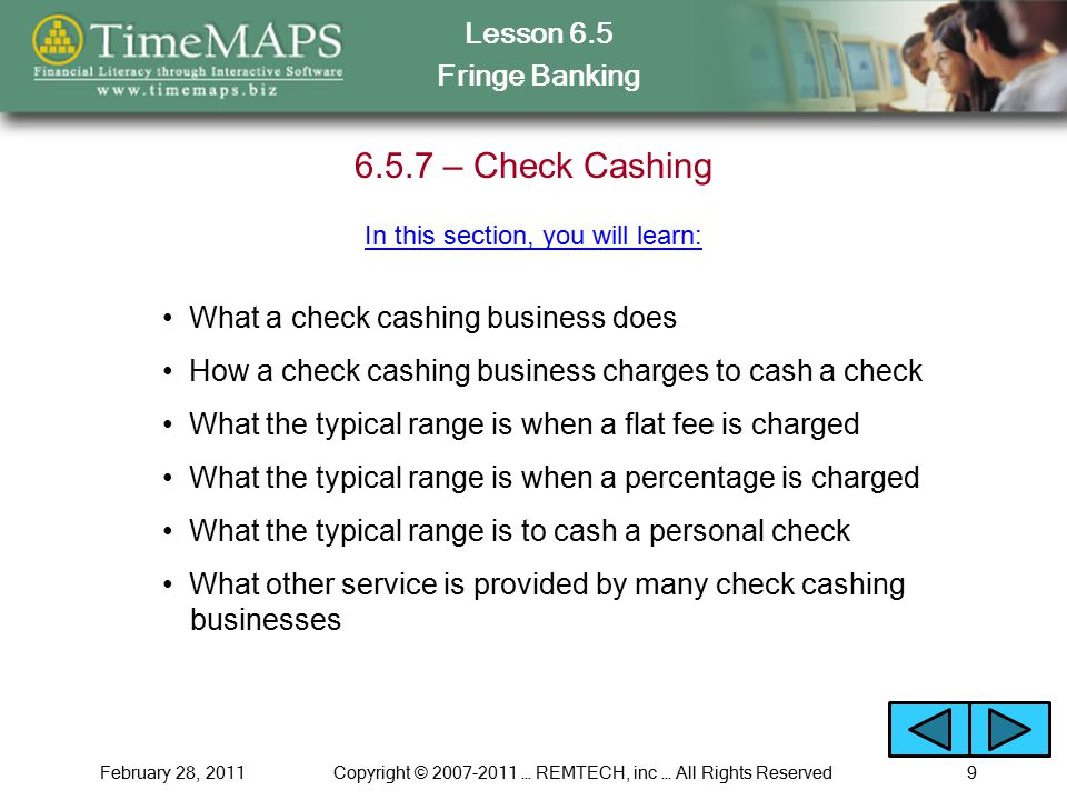 Lesson 6.5 Fringe Banking February 28, 2011Copyright © 2007-2011 … REMTECH, inc … All Rights Reserved9 6.5.7 – Check Cashing What a check cashing business does How a check cashing business charges to cash a check What the typical range is when a flat fee is charged What the typical range is when a percentage is charged In this section, you will learn: What other service is provided by many check cashing businesses What the typical range is to cash a personal check