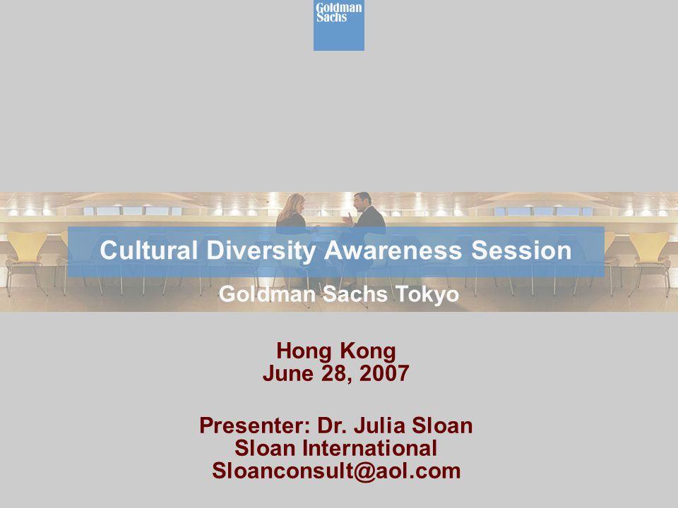 Hong Kong June 28, 2007 Presenter: Dr. Julia Sloan Sloan International Sloanconsult@aol.com Cultural Diversity Awareness Session Goldman Sachs Tokyo