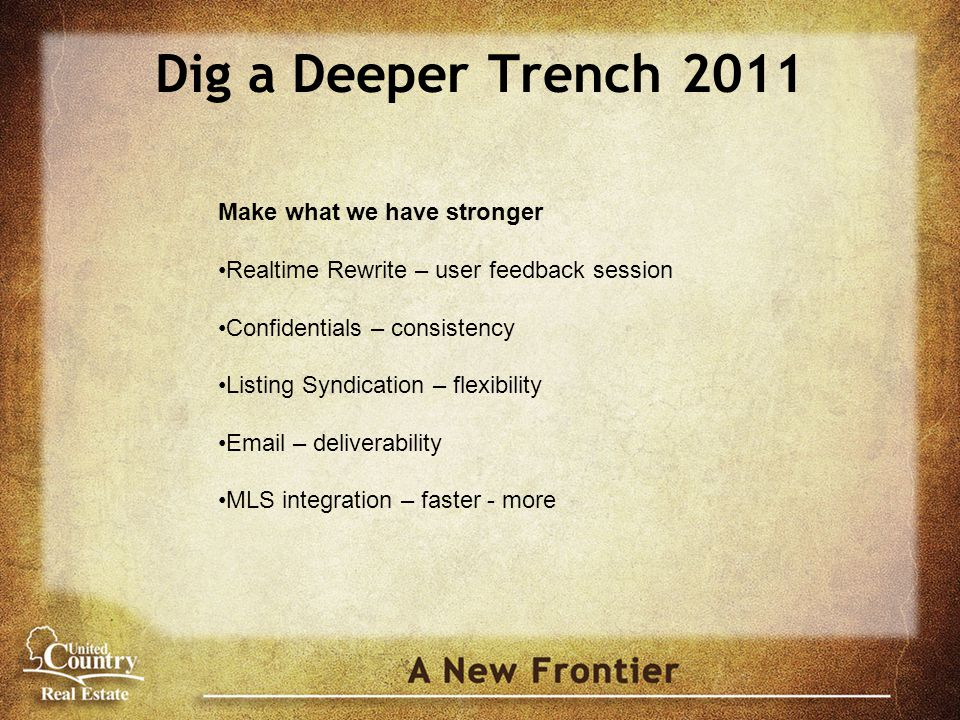 Dig a Deeper Trench 2011 Make what we have stronger Realtime Rewrite – user feedback session Confidentials – consistency Listing Syndication – flexibi