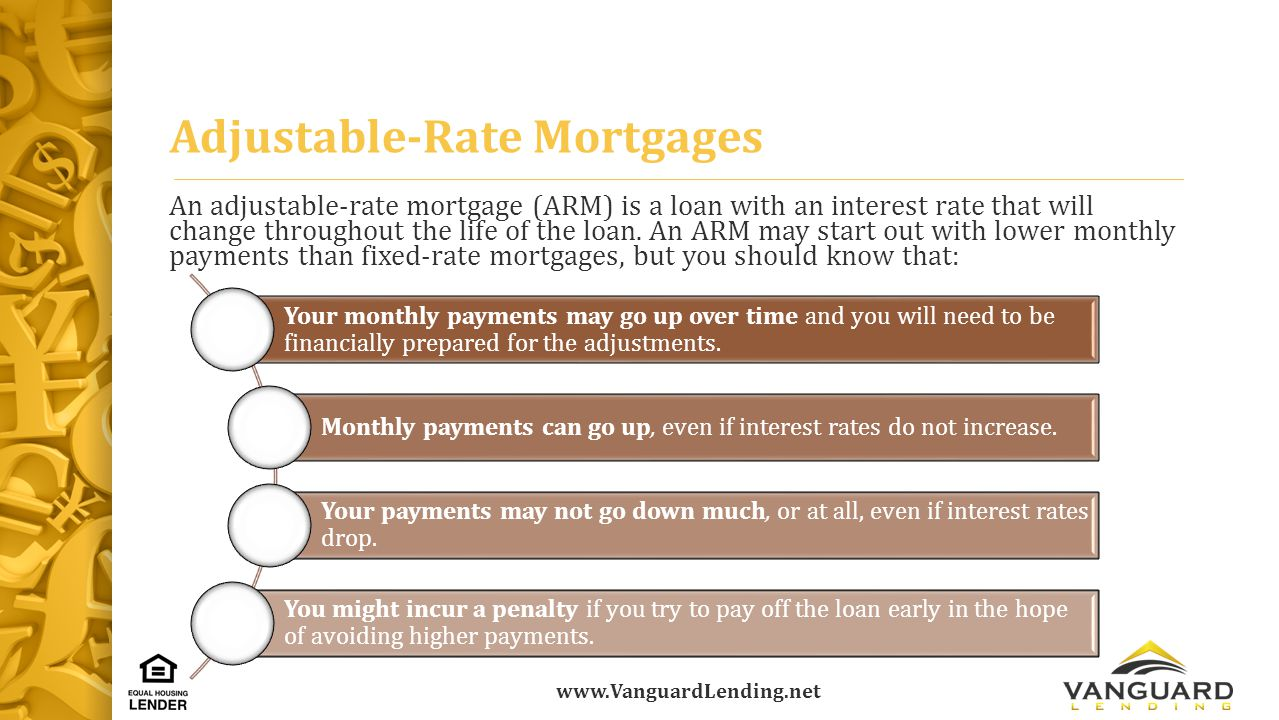 www.VanguardLending.net Adjustable-Rate Mortgages An adjustable-rate mortgage (ARM) is a loan with an interest rate that will change throughout the life of the loan.