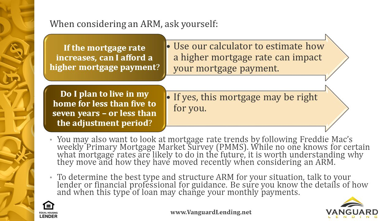 www.VanguardLending.net When considering an ARM, ask yourself: You may also want to look at mortgage rate trends by following Freddie Mac's weekly Primary Mortgage Market Survey (PMMS).