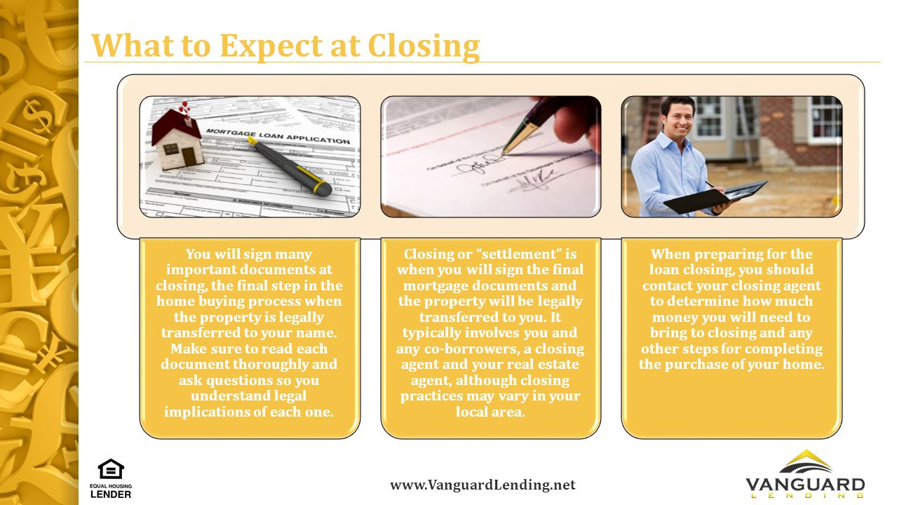 www.VanguardLending.net What to Expect at Closing You will sign many important documents at closing, the final step in the home buying process when the property is legally transferred to your name.