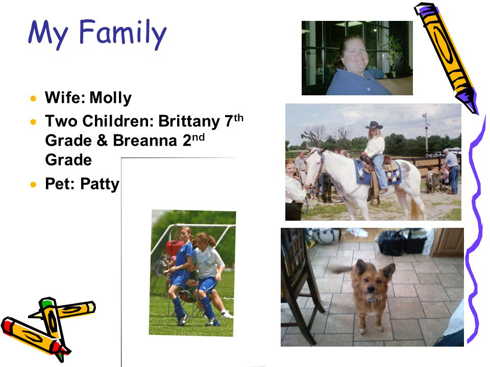 6 My Family  Wife: Molly  Two Children: Brittany 7 th Grade & Breanna 2 nd Grade  Pet: Patty