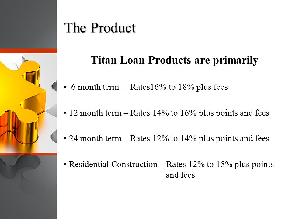 The Product Titan Loan Products are primarily 6 month term – Rates16% to 18% plus fees 12 month term – Rates 14% to 16% plus points and fees 24 month