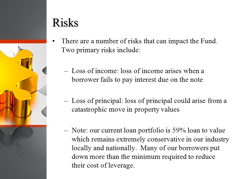 Risks There are a number of risks that can impact the Fund. Two primary risks include: –Loss of income: loss of income arises when a borrower fails to