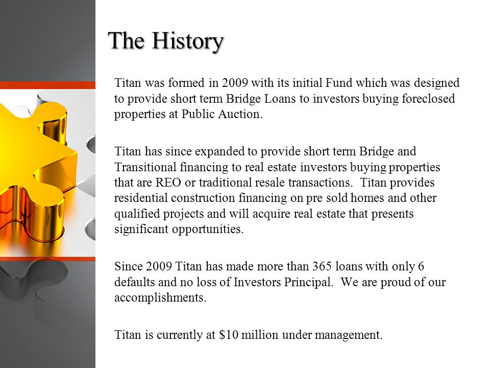 The History Titan was formed in 2009 with its initial Fund which was designed to provide short term Bridge Loans to investors buying foreclosed proper