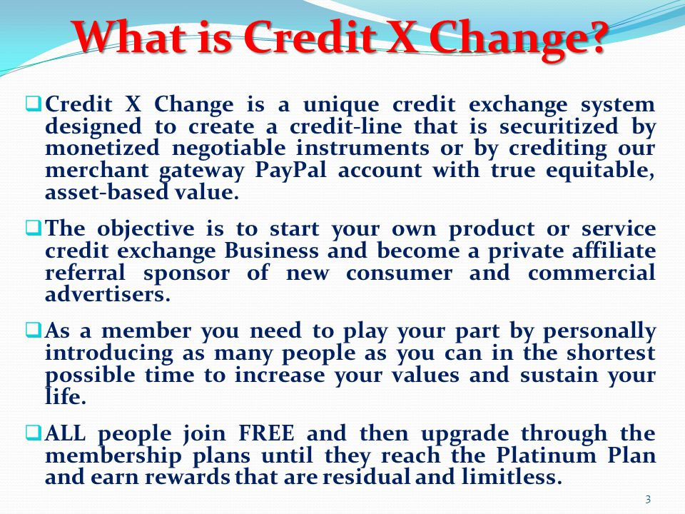  Credit X Change is a unique credit exchange system designed to create a credit-line that is securitized by monetized negotiable instruments or by crediting our merchant gateway PayPal account with true equitable, asset-based value.