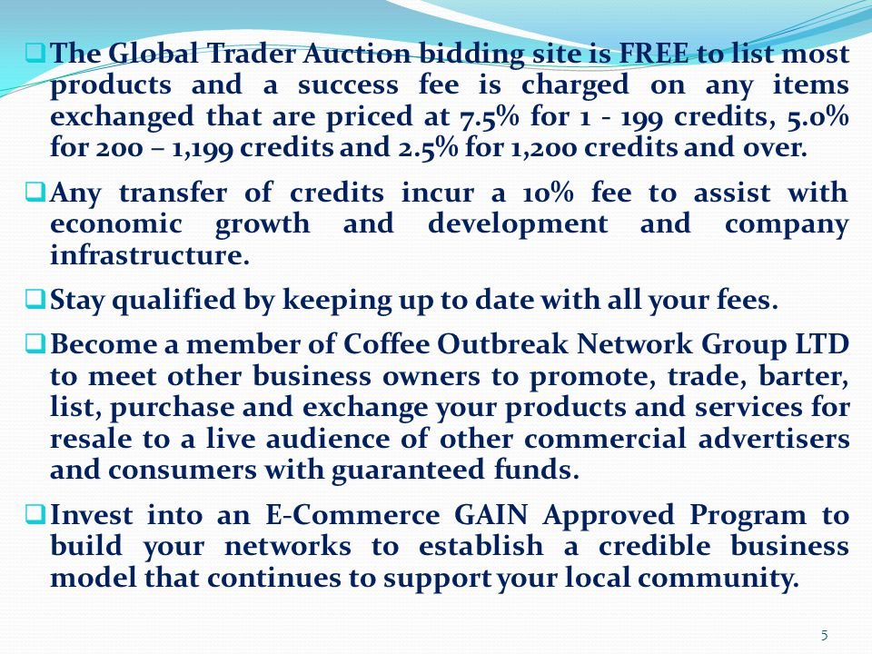  The Global Trader Auction bidding site is FREE to list most products and a success fee is charged on any items exchanged that are priced at 7.5% for 1 - 199 credits, 5.0% for 200 – 1,199 credits and 2.5% for 1,200 credits and over.