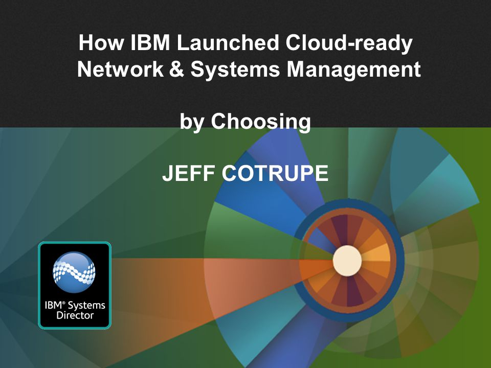 1 How IBM Launched Cloud-ready Network & Systems Management by Choosing JEFF COTRUPE