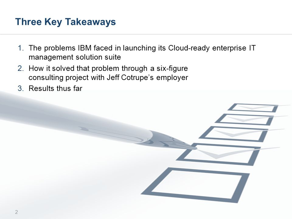 Three Key Takeaways 1.The problems IBM faced in launching its Cloud-ready enterprise IT management solution suite 2.How it solved that problem through a six-figure consulting project with Jeff Cotrupe's employer 3.Results thus far 2