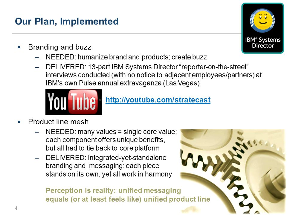 Our Plan, Implemented 4  Branding and buzz –NEEDED: humanize brand and products; create buzz –DELIVERED: 13-part IBM Systems Director reporter-on-the-street interviews conducted (with no notice to adjacent employees/partners) at IBM's own Pulse annual extravaganza (Las Vegas) http://youtube.com/stratecasthttp://youtube.com/stratecast  Product line mesh –NEEDED: many values = single core value: each component offers unique benefits, but all had to tie back to core platform –DELIVERED: Integrated-yet-standalone branding and messaging: each piece stands on its own, yet all work in harmony Perception is reality: unified messaging equals (or at least feels like) unified product line