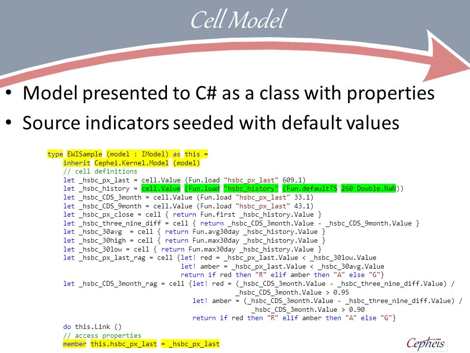 Cell closures Cell encapsulates calculation and records dependencies through profiling Change events trigger re-calculation type EWISample (model : IModel) as this = inherit Cephei.Kernel.Model (model) // cell definitions let _hsbc_px_last = cell.Value (Fun.load hsbc_px_last 609.1) let _hsbc_history = cell.Value (Fun.load hsbc_history (Fun.defaultTS 260 Double.NaN)) let _hsbc_CDS_3month = cell.Value (Fun.load hsbc_px_last 33.1) let _hsbc_CDS_9month = cell.Value (Fun.load hsbc_px_last 43.1) let _hsbc_px_close = cell { return Fun.first _hsbc_history.Value } let _hsbc_three_nine_diff = cell { return _hsbc_CDS_3month.Value - _hsbc_CDS_9month.Value } let _hsbc_30avg = cell { return Fun.avg30day _hsbc_history.Value } let _hsbc_30high = cell { return Fun.max30day _hsbc_history.Value } let _hsbc_30low = cell { return Fun.max30day _hsbc_history.Value } let _hsbc_px_last_rag = cell {let.