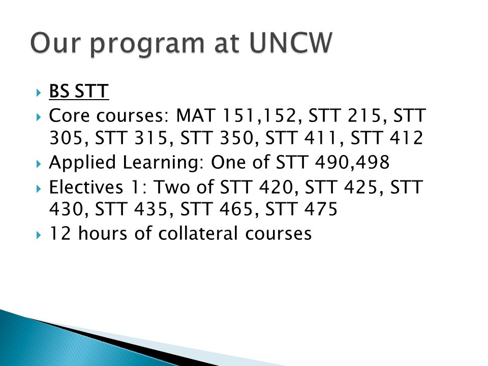  BS STT  Core courses: MAT 151,152, STT 215, STT 305, STT 315, STT 350, STT 411, STT 412  Applied Learning: One of STT 490,498  Electives 1: Two of STT 420, STT 425, STT 430, STT 435, STT 465, STT 475  12 hours of collateral courses