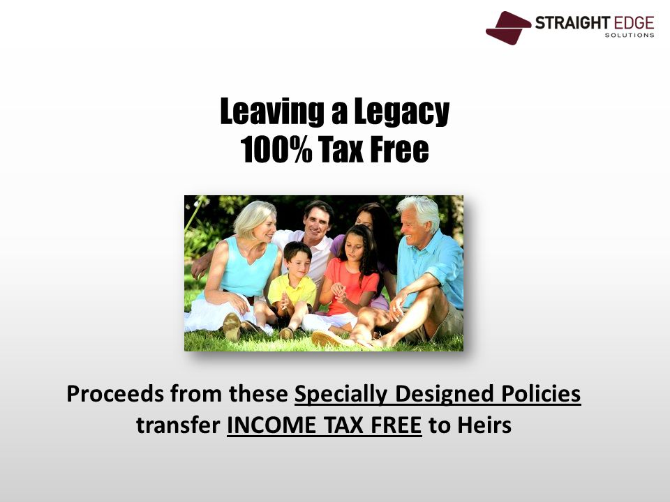 Leaving a Legacy 100% Tax Free Proceeds from these Specially Designed Policies transfer INCOME TAX FREE to Heirs