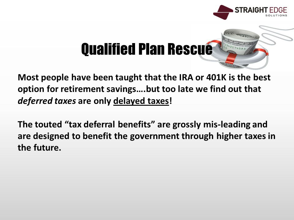 Qualified Plan Rescue Most people have been taught that the IRA or 401K is the best option for retirement savings….but too late we find out that deferred taxes are only delayed taxes.