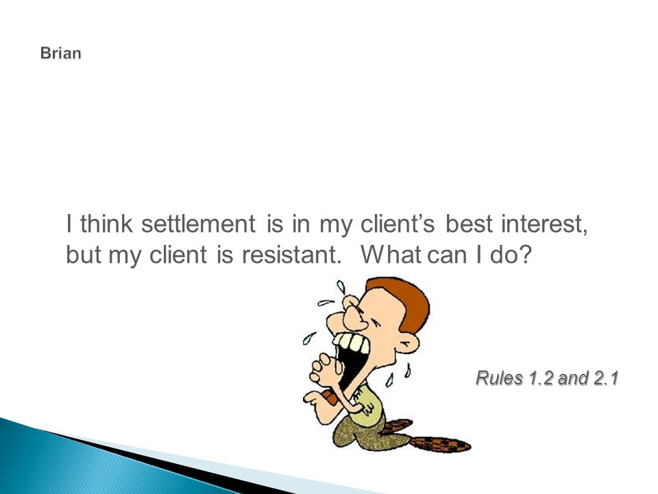 I think settlement is in my client's best interest, but my client is resistant.