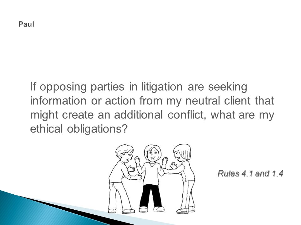 If opposing parties in litigation are seeking information or action from my neutral client that might create an additional conflict, what are my ethical obligations.