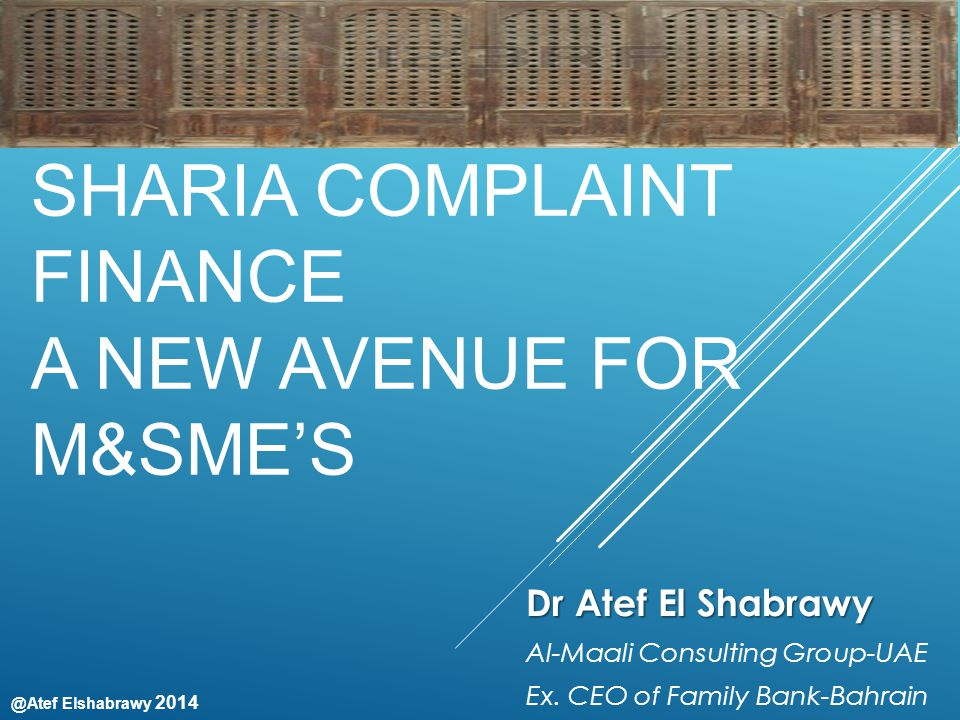 @Atef Elshabrawy 2014 SHARIA COMPLAINT FINANCE A NEW AVENUE FOR M&SME'S Dr Atef El Shabrawy Al-Maali Consulting Group-UAE Ex.