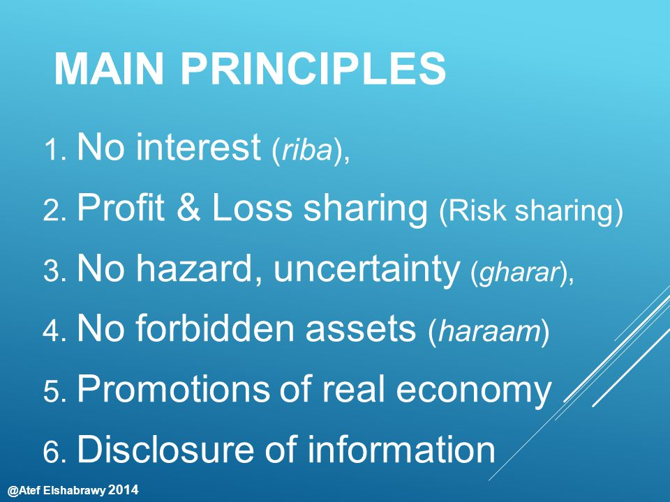 @Atef Elshabrawy 2014 MAIN PRINCIPLES 1. No interest (riba), 2. Profit & Loss sharing (Risk sharing) 3. No hazard, uncertainty (gharar), 4. No forbidd
