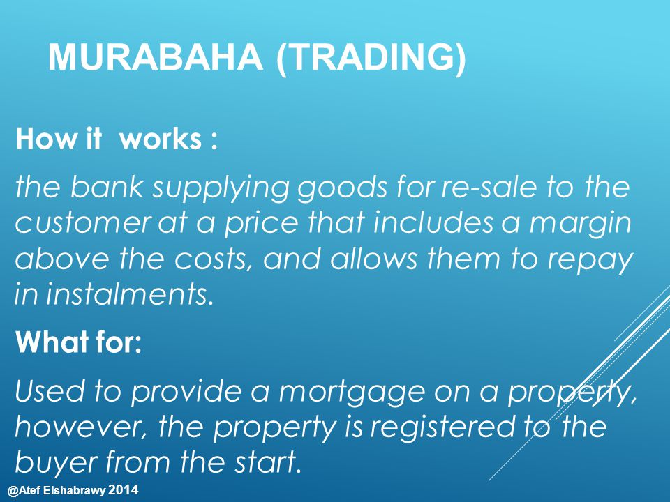@Atef Elshabrawy 2014 MURABAHA (TRADING) How it works : the bank supplying goods for re-sale to the customer at a price that includes a margin above the costs, and allows them to repay in instalments.