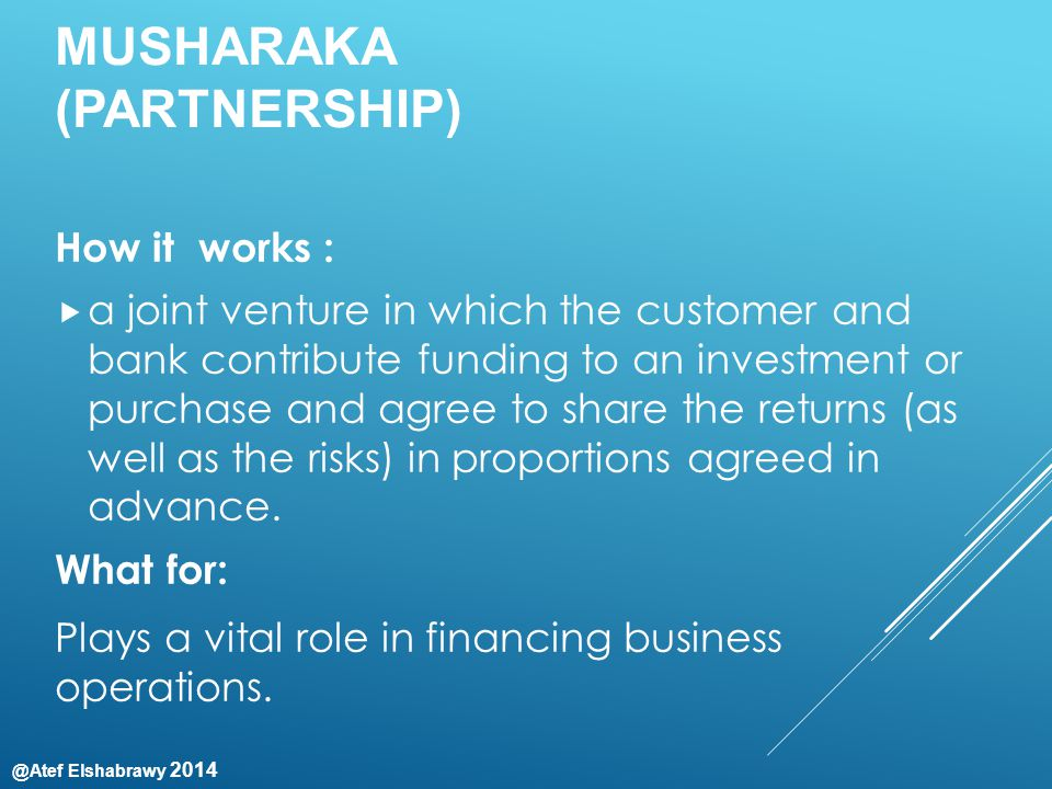 @Atef Elshabrawy 2014 MUSHARAKA (PARTNERSHIP) How it works :  a joint venture in which the customer and bank contribute funding to an investment or purchase and agree to share the returns (as well as the risks) in proportions agreed in advance.
